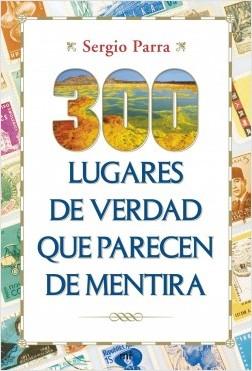 300 lugares de verdad que parecen de mentira - Sergio Parra | Planeta de Libros