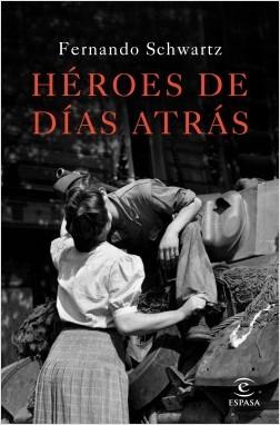 Héroes de días atrás - Fernando Schwartz | Planeta de Libros