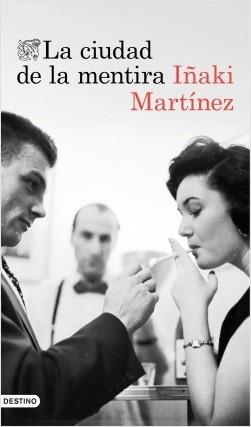 La ciudad de la mentira - Iñaki Martínez | Planeta de Libros