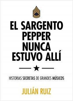 El sargento Pepper nunca estuvo allí - Julián Ruiz | Planeta de Libros