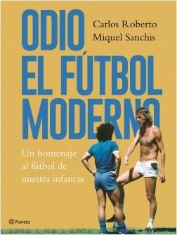 Odio el fútbol moderno - Carlos Roberto,Miquel Sanchis | Planeta de Libros