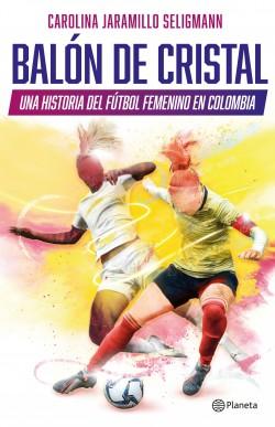 Balón de cristal. Una historia del fútbol femenino en Colombia - Carolina Jaramillo Seligmann | Planeta de Libros