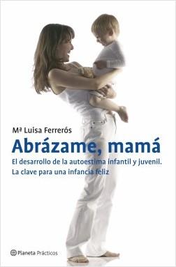 Abrázame, mamá. El desarrollo de la autoestima infantil y juvenil - María Luisa Ferrerós   Planeta de Libros
