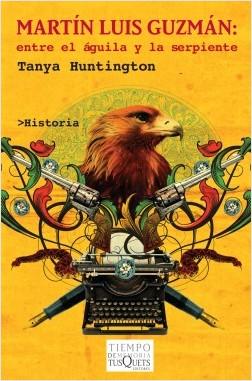 Martín Luis Guzmán. Entre el águila y la serpiente - Tanya Huntington   Planeta de Libros
