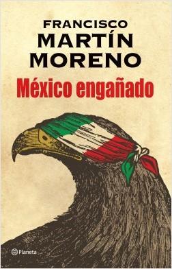 México engañado - Francisco Martín Moreno   Planeta de Libros