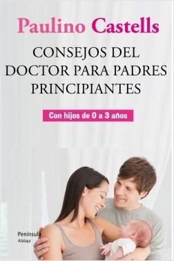 Consejos del Doctor para padres principiantes - Paulino Castells | Planeta de Libros