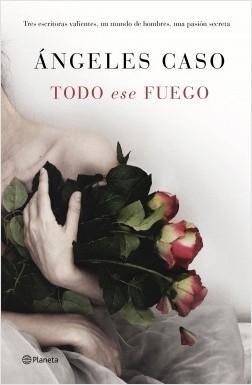 Todo ese fuego - Ángeles Caso | Planeta de Libros