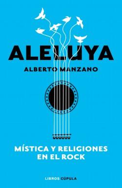 Aleluya. Mística y religiones en el rock - Alberto Manzano | Planeta de Libros
