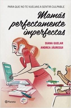 Mamás perfectamente imperfectas - Diana Guelar,Andrea Jáuregui   Planeta de Libros