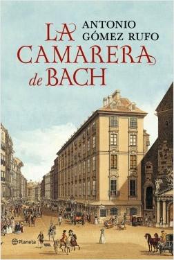 La camarera de Bach - Antonio Gómez Rufo | Planeta de Libros