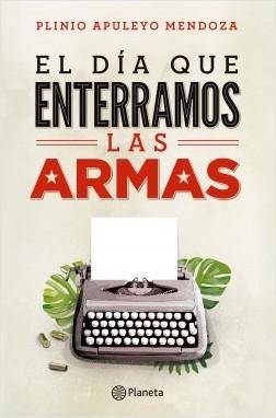 El dia que enterramos las armas - Plinio Apuleyo Mendoza | Planeta de Libros