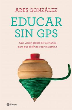 Educar sin GPS - Ares González | Planeta de Libros