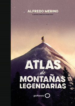 Atlas de montañas legendarias - Alfredo Merino,Ignasi Font | Planeta de Libros