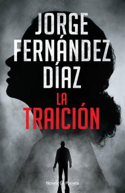 La traición - Jorge Fernández Díaz | Planeta de Libros