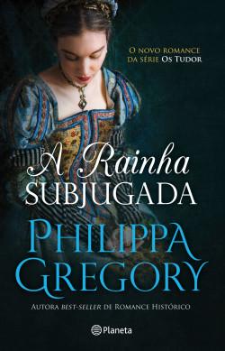A Rainha Subjugada - Philippa Gregory | Planeta de Libros