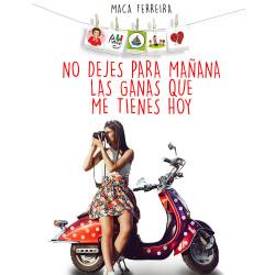No dejes para mañana las ganas que me tienes hoy - Maca Ferreira | Planeta de Libros