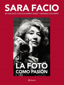Sara Facio. La foto como pasión - Guillermo Gasió   Planeta de Libros