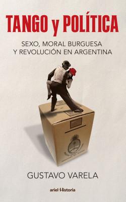 Tango y política. Sexo, moral burguesa y revolución en Argentina - Gustavo Varela   Planeta de Libros