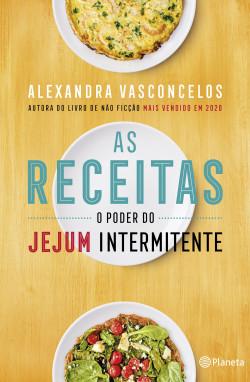 As Receitas O Poder do Jejum Intermitente - Alexandra Vasconcelos | Planeta de Libros