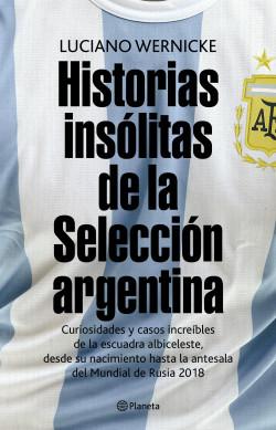 Historias insólitas de la selección argentina - Luciano Wernicke | Planeta de Libros