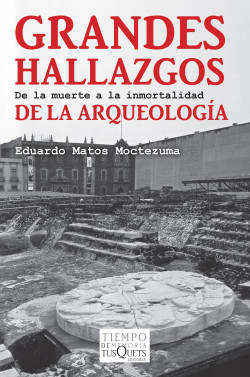 Grandes hallazgos de la arqueología - Eduardo Matos Moctezuma | Planeta de Libros