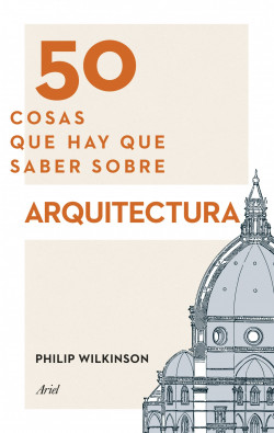 50 cosas que hay que saber sobre arquitectura - Philip Wilkinson | Planeta de Libros
