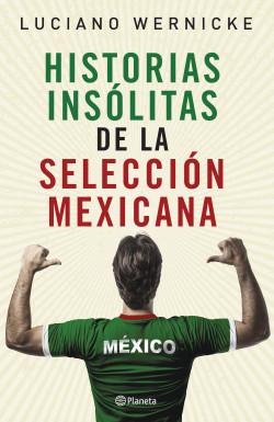 Historias insólitas de la selección mexicana de futbol - Luciano Wernicke | Planeta de Libros