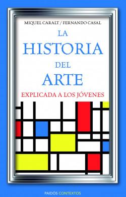 La historia del arte explicada a los jóvenes - Miquel Caralt Garrido,Fernando Casal | Planeta de Libros