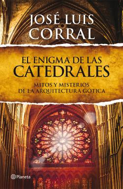 El enigma de las catedrales - José Luis Corral | Planeta de Libros