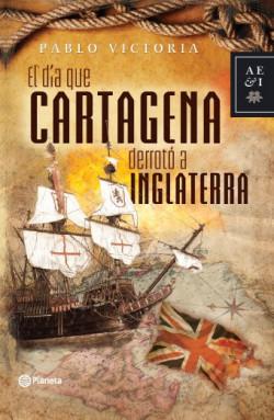 El dia que Cartagena derroto a Inglaterra - Pablo Victoria | Planeta de Libros