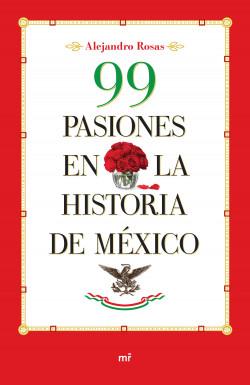 99 pasiones en la historia de México - Alejandro Rosas | Planeta de Libros