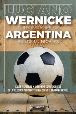 Curiosidades de Argentina en los Mundiales - Luciano Wernicke | Planeta de Libros