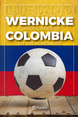 Curiosidades de Colombia en los Mundiales - Luciano Wernicke | Planeta de Libros