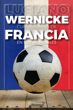 Curiosidades de Francia en los Mundiales - Luciano Wernicke | Planeta de Libros