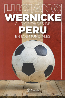 Curiosidades de Peru en los Mundiales - Luciano Wernicke | Planeta de Libros