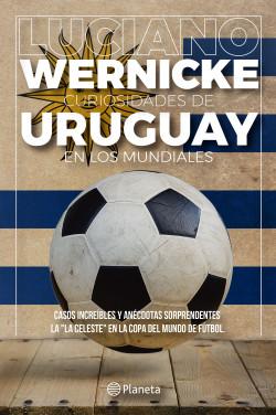 Curiosidades de Uruguay en los Mundiales - Luciano Wernicke | Planeta de Libros