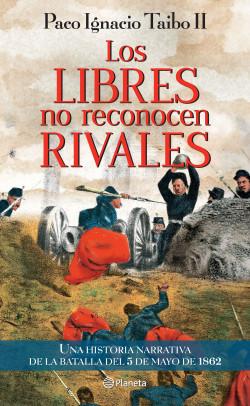 Los libres no reconocen rivales - Paco Ignacio Taibo II   Planeta de Libros