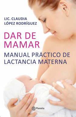 Dar de mamar - Claudia López Rodríguez, | Planeta de Libros