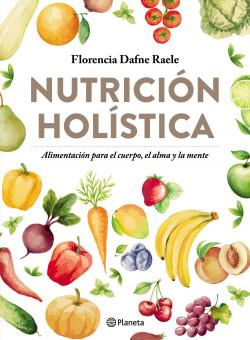 Nutrición holística - Florencia Raele | Planeta de Libros