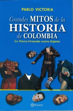 Grandes mitos de la historia de Colombia - Pablo Victoria   Planeta de Libros