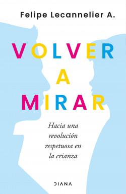 Volver a mirar - Felipe Lecannelier | Planeta de Libros
