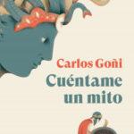 Cuéntame un mito – Carlos Goñi | PlanetadeLibros